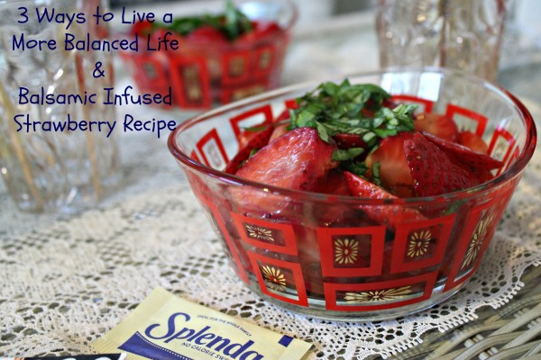 3 Ways to Live a More Balanced Life & Balsamic Infused Strawberry Recipe
